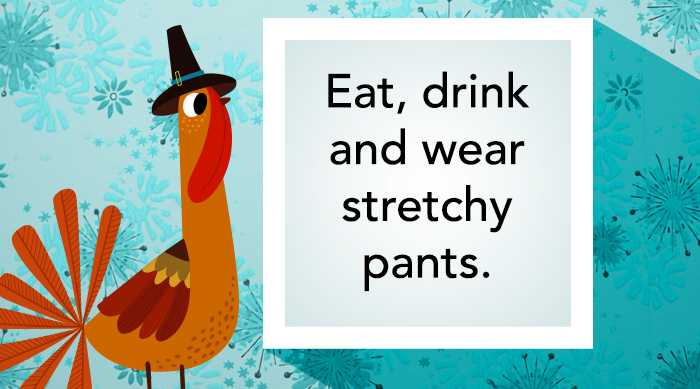 """""""Eat, drink and wear stretchy pants."""" Thanksgiving Instagram caption"""